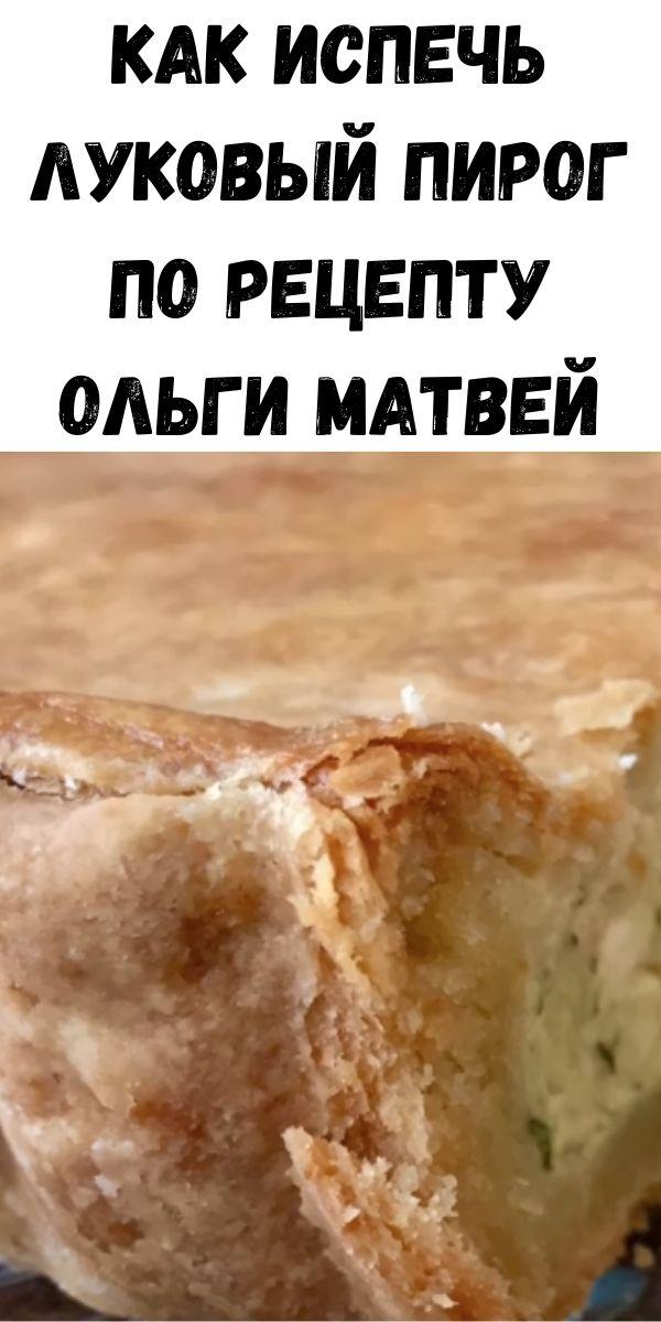 Как испечь луковый пирог по рецепту Ольги Матвей