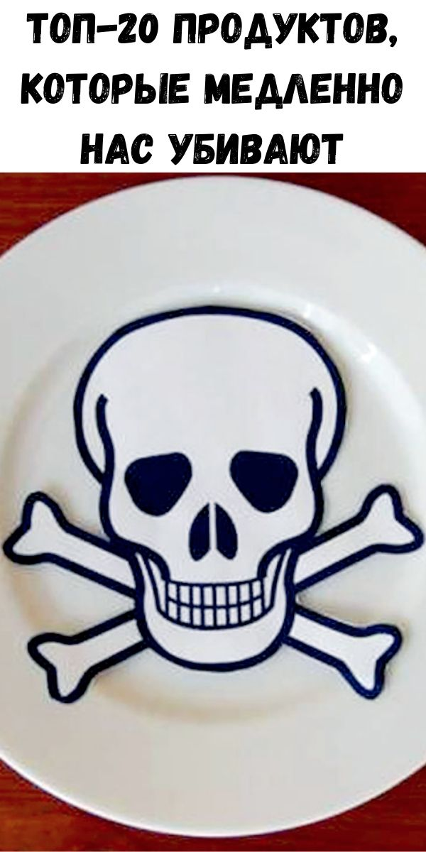 Топ-20 продуктов, которые медленно нас убивают